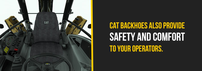 Cat backhoes also provide safety and comfort to your operations.
